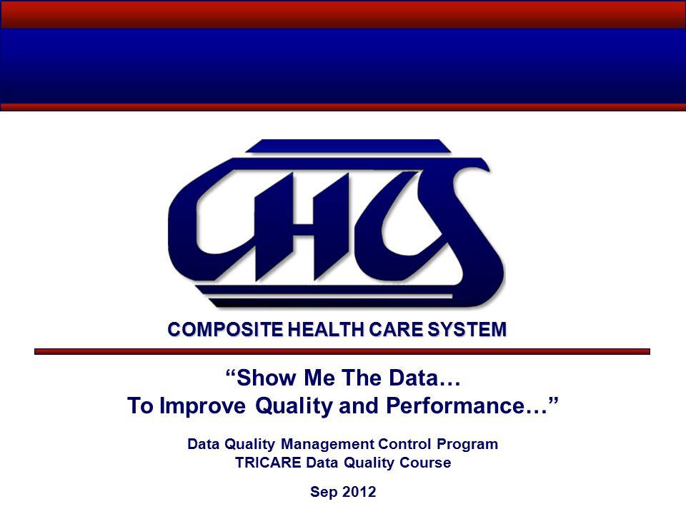 Show Me The Data… To Improve Quality and Performance… Data Quality Management Control Program TRICARE Data Quality Course Sep 2012 COMPOSITE HEALTH CARE SYSTEM