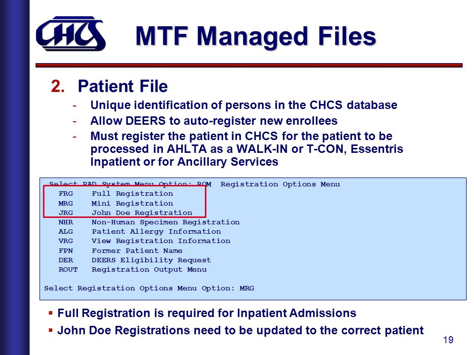 19 MTF Managed Files 2.Patient File -Unique identification of persons in the CHCS database -Allow DEERS to auto-register new enrollees -Must register