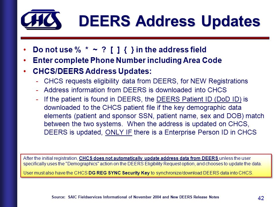42 DEERS Address Updates Do not use % * ~ ? [ ] { } in the address field Enter complete Phone Number including Area Code CHCS/DEERS Address Updates: -