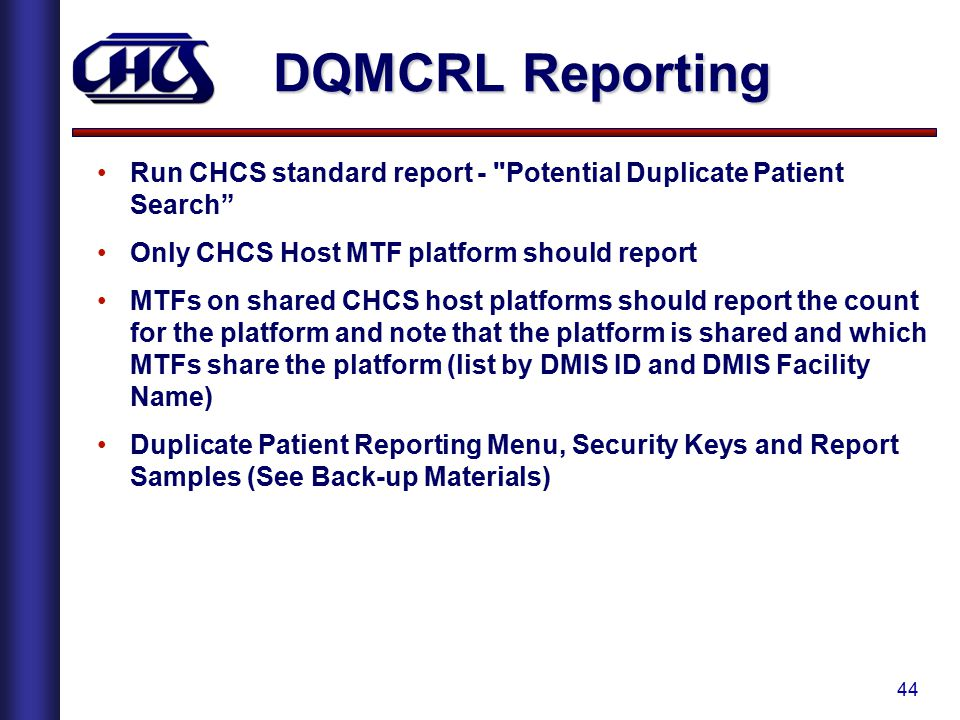 44 Run CHCS standard report - Potential Duplicate Patient Search Only CHCS Host MTF platform should report MTFs on shared CHCS host platforms should report the count for the platform and note that the platform is shared and which MTFs share the platform (list by DMIS ID and DMIS Facility Name) Duplicate Patient Reporting Menu, Security Keys and Report Samples (See Back-up Materials) DQMCRL Reporting