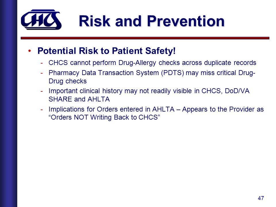 47 Risk and Prevention Potential Risk to Patient Safety! -CHCS cannot perform Drug-Allergy checks across duplicate records -Pharmacy Data Transaction