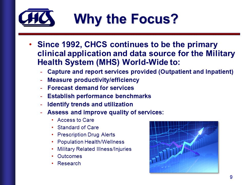 9 Why the Focus? Since 1992, CHCS continues to be the primary clinical application and data source for the Military Health System (MHS) World-Wide to: