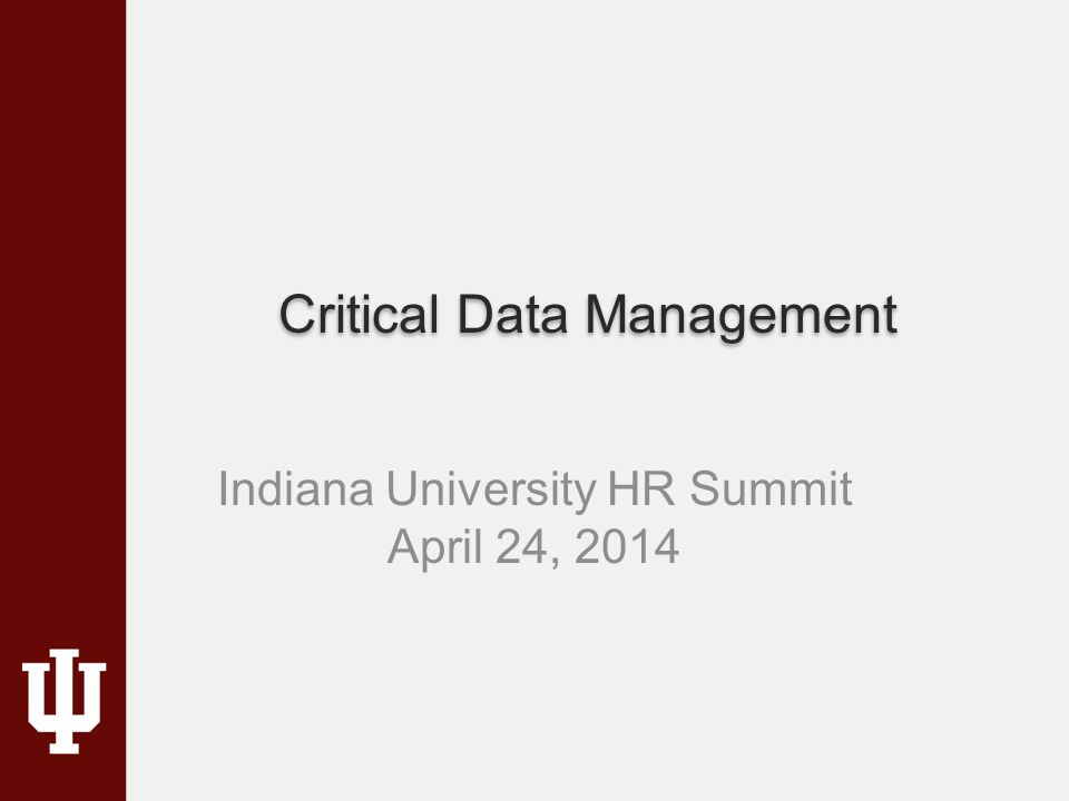 Critical Data Management Indiana University HR Summit April 24, 2014
