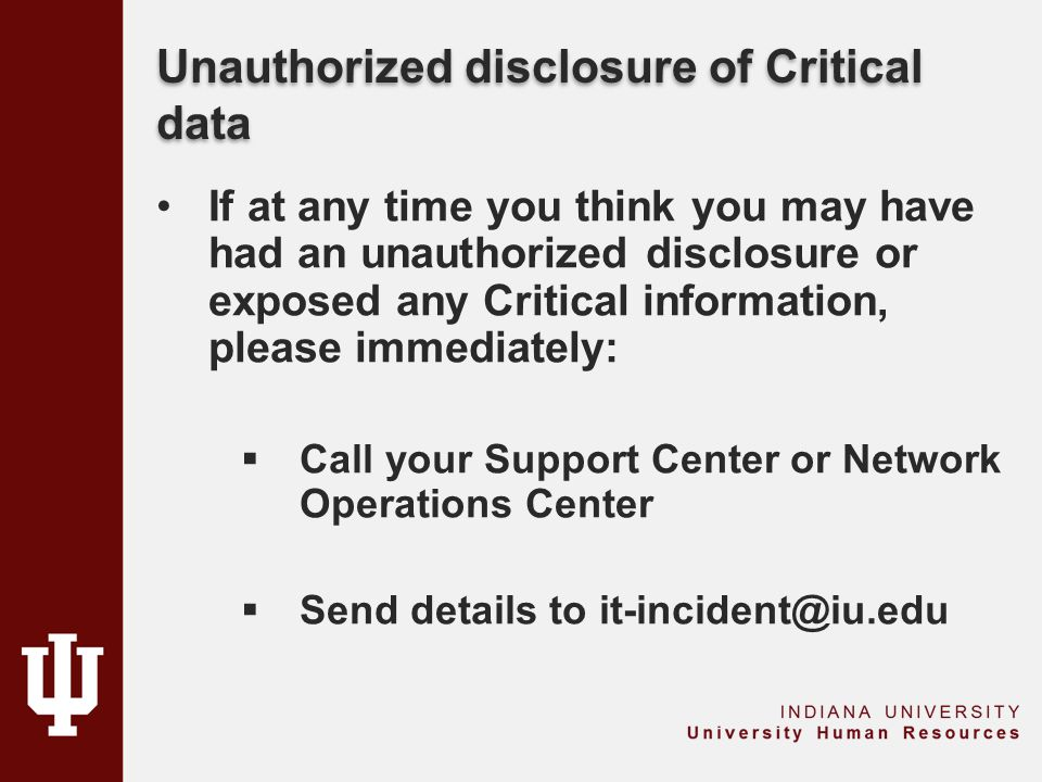Unauthorized disclosure of Critical data If at any time you think you may have had an unauthorized disclosure or exposed any Critical information, please immediately:  Call your Support Center or Network Operations Center  Send details to it-incident@iu.edu