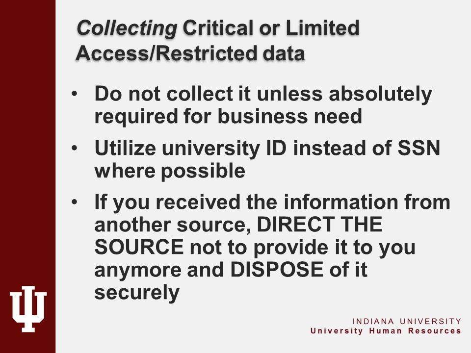 Collecting Critical or Limited Access/Restricted data Do not collect it unless absolutely required for business need Utilize university ID instead of