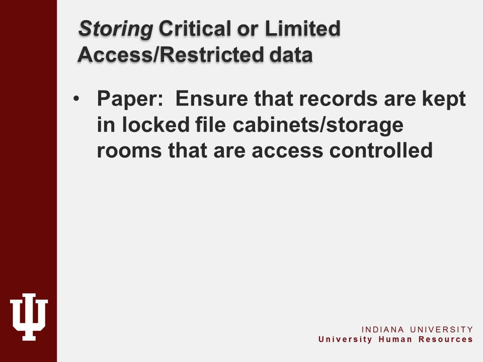 Storing Critical or Limited Access/Restricted data Paper: Ensure that records are kept in locked file cabinets/storage rooms that are access controlled