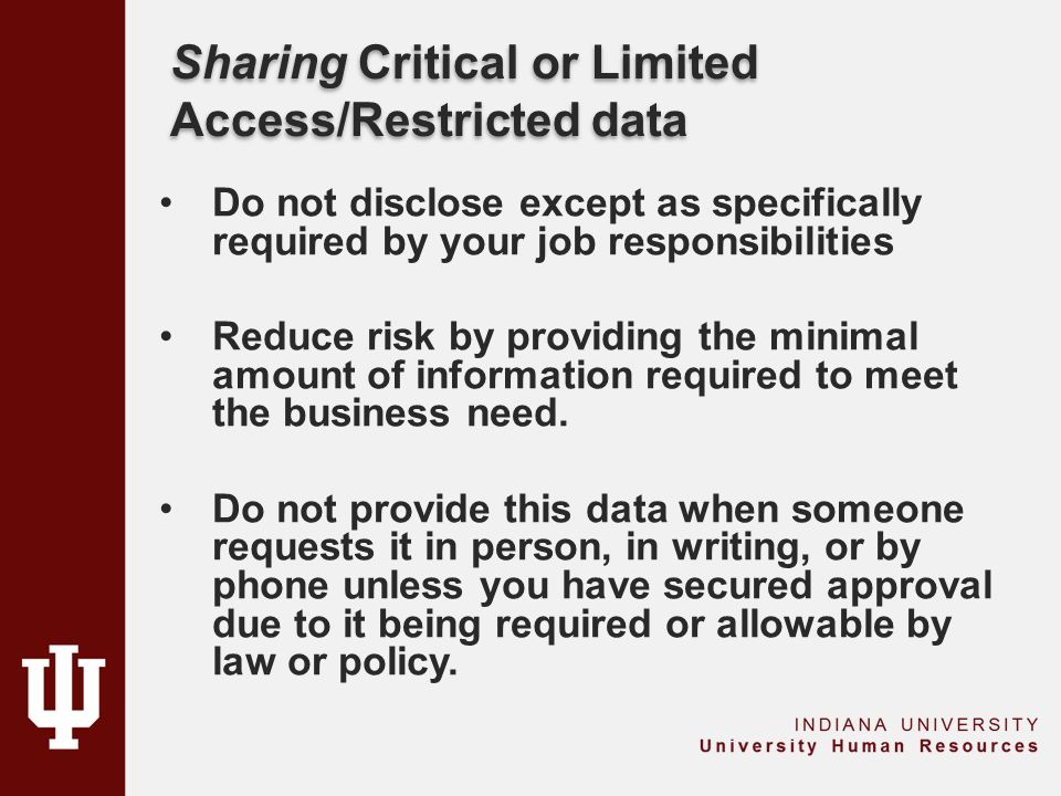 Sharing Critical or Limited Access/Restricted data Do not disclose except as specifically required by your job responsibilities Reduce risk by providing the minimal amount of information required to meet the business need.