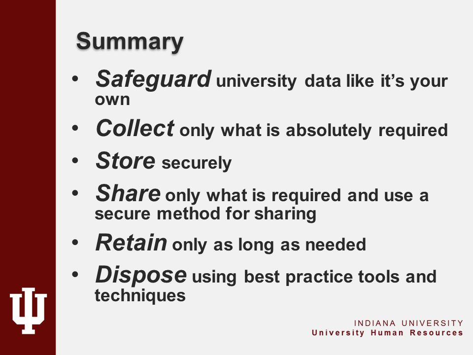Summary Safeguard university data like it's your own Collect only what is absolutely required Store securely Share only what is required and use a sec