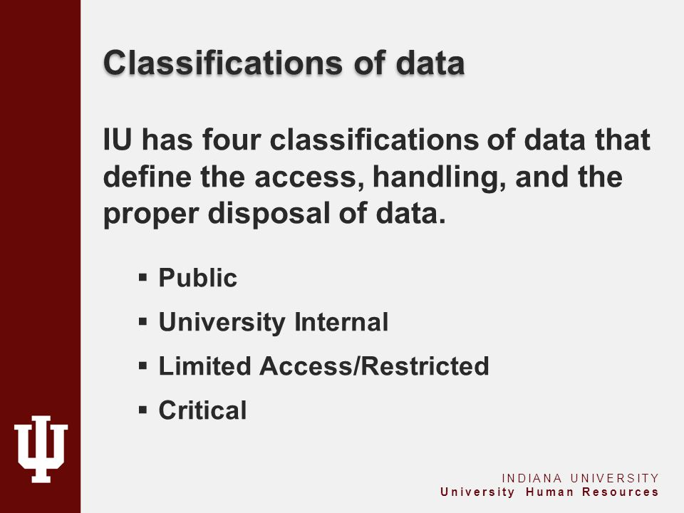 Classifications of data IU has four classifications of data that define the access, handling, and the proper disposal of data.