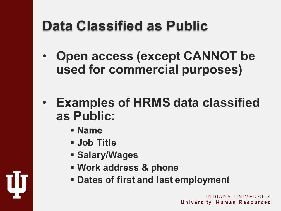 Data Classified as Public Open access (except CANNOT be used for commercial purposes) Examples of HRMS data classified as Public:  Name  Job Title  Salary/Wages  Work address & phone  Dates of first and last employment INDIANA UNIVERSITY University Human Resources