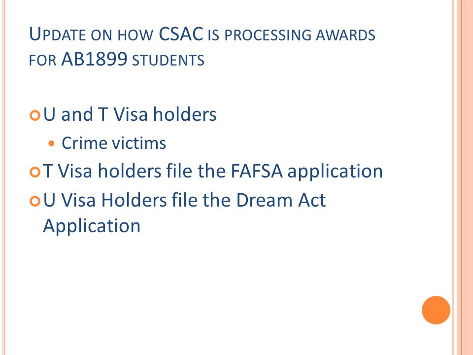 U PDATE ON HOW CSAC IS PROCESSING AWARDS FOR AB1899 STUDENTS U and T Visa holders Crime victims T Visa holders file the FAFSA application U Visa Holders file the Dream Act Application