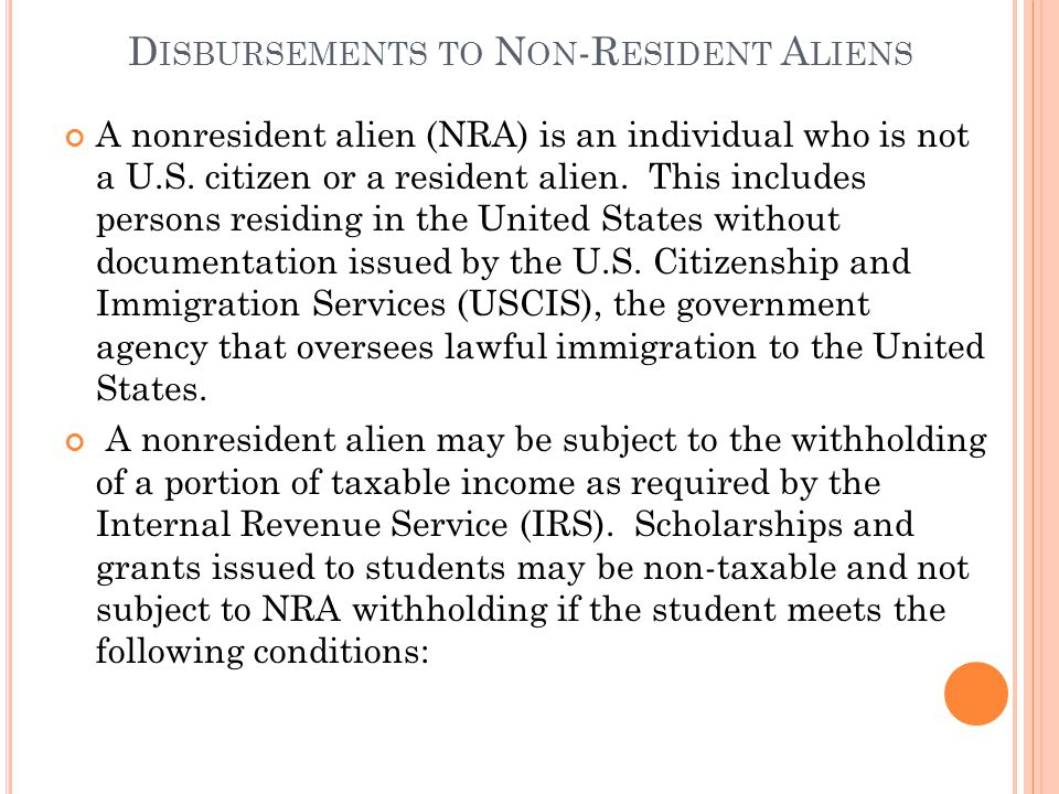 D ISBURSEMENTS TO N ON -R ESIDENT A LIENS A nonresident alien (NRA) is an individual who is not a U.S.