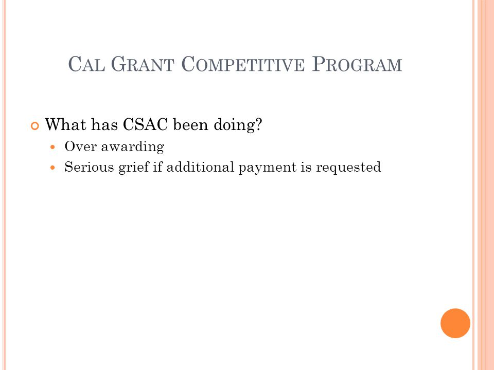 C AL G RANT C OMPETITIVE P ROGRAM Possible additional actions Increase award offers Decrease scoring cohorts by using additional scoring criteria Require enrollment files from campuses Request students to activate their award by a certain date and offer more awards by lowering the score Increase contact attempts
