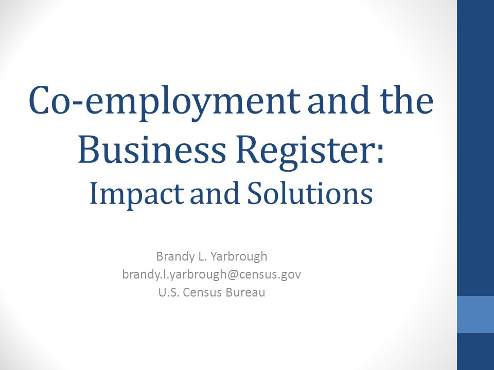 Co-employment and the Business Register: Impact and Solutions Brandy L. Yarbrough brandy.l.yarbrough@census.gov U.S. Census Bureau