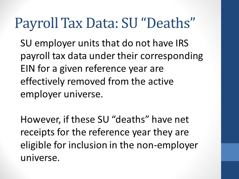 "Payroll Tax Data: SU ""Deaths"" SU employer units that do not have IRS payroll tax data under their corresponding EIN for a given reference year are eff"