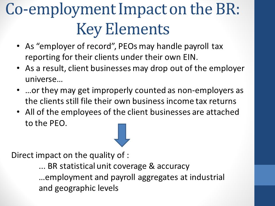 "Co-employment Impact on the BR: Key Elements As ""employer of record"", PEOs may handle payroll tax reporting for their clients under their own EIN. As"