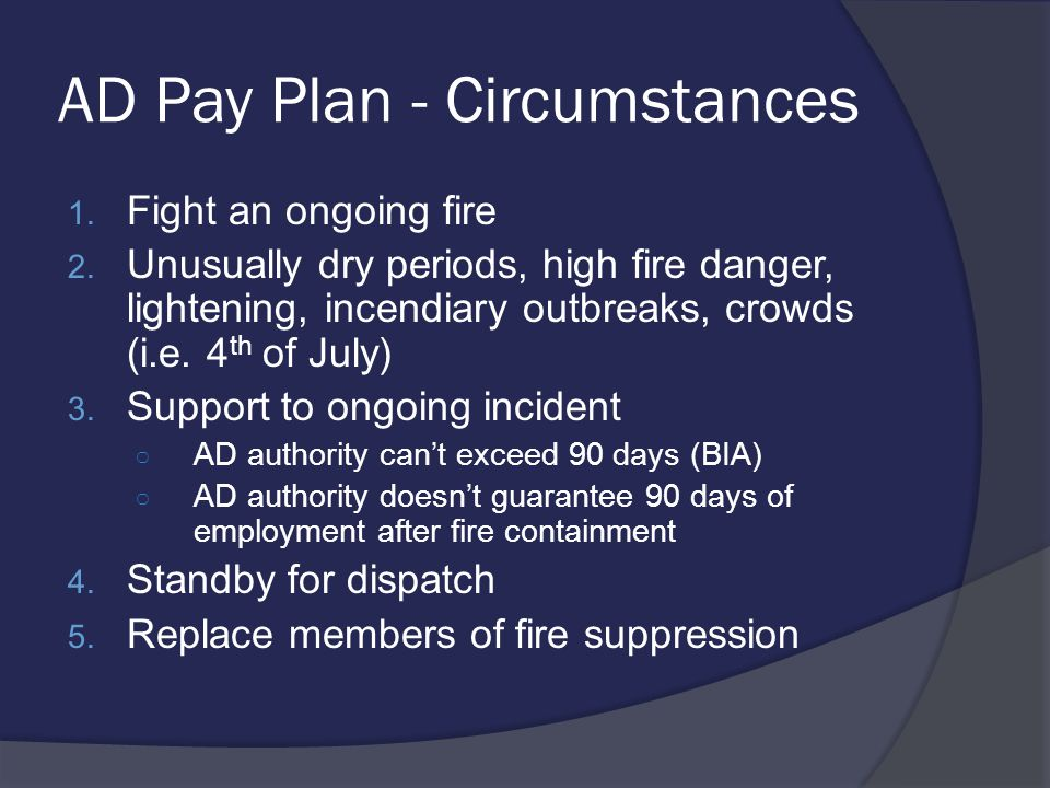 The AD Pay Plan  Preamble Pay Plan applies wherever and whenever it becomes necessary to hire persons: ○ To cope with a sudden and unexpected emergency caused by a fire, or extreme fire potential, flood, storm, or any other all- hazard emergency that threatens damage to federally protected property, has the potential to cause loss of life, serious injury, public health risk, or damage to natural or cultural resources unless brought under immediate control.