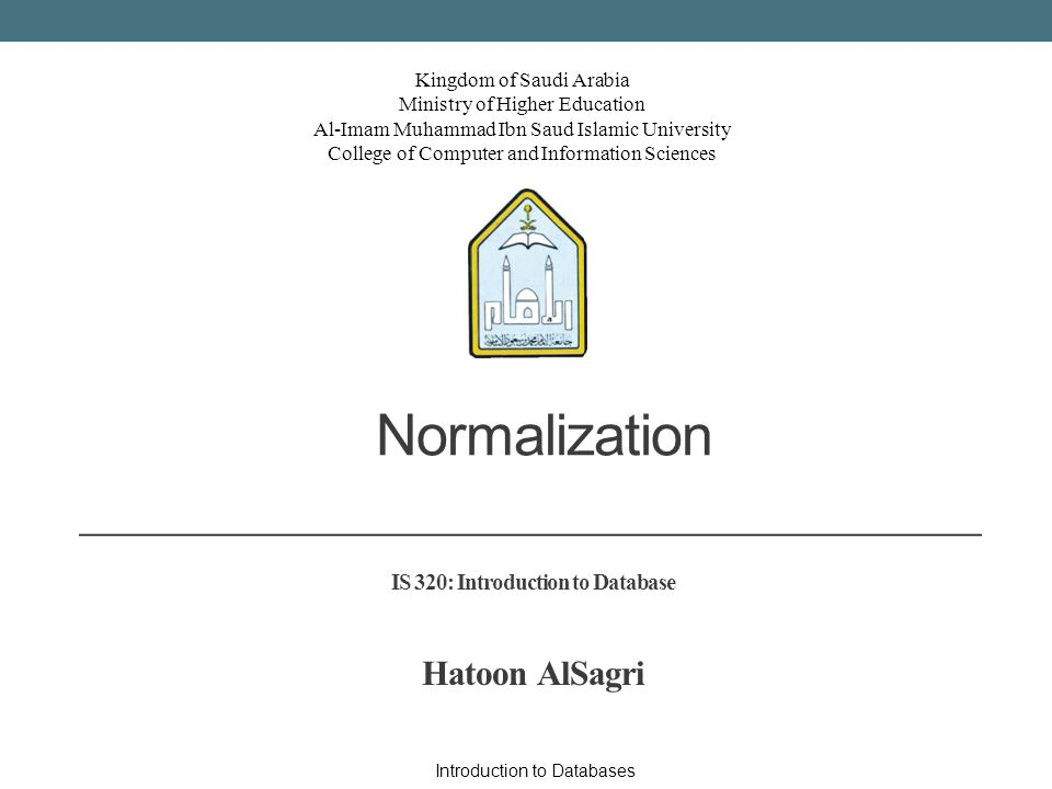 Kingdom of Saudi Arabia Ministry of Higher Education Al-Imam Muhammad Ibn Saud Islamic University College of Computer and Information Sciences Normalization IS 320: Introduction to Database Hatoon AlSagri Introduction to Databases