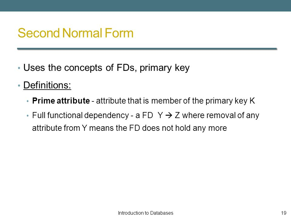 Second Normal Form Uses the concepts of FDs, primary key Definitions: Prime attribute - attribute that is member of the primary key K Full functional dependency - a FD Y  Z where removal of any attribute from Y means the FD does not hold any more Introduction to Databases19