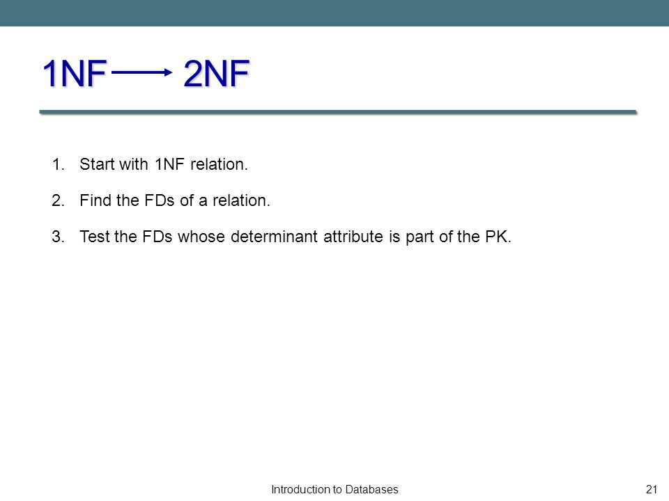 1NF 2NF Introduction to Databases21 1. Start with 1NF relation.