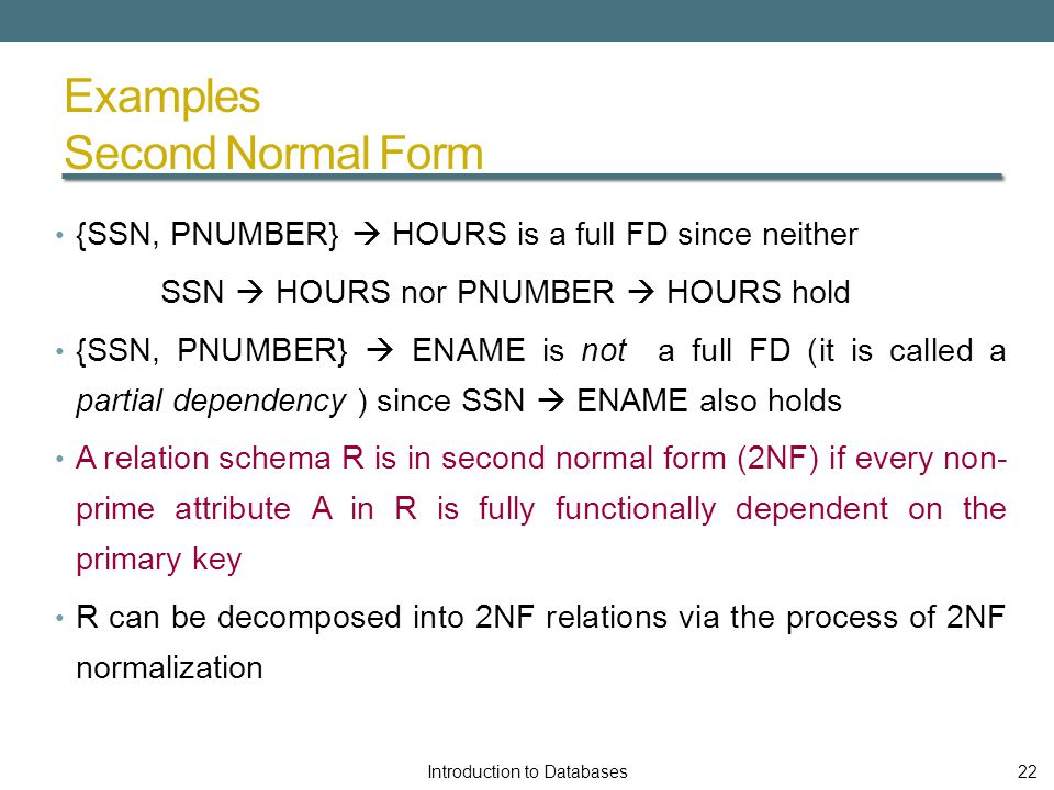 Examples Second Normal Form {SSN, PNUMBER}  HOURS is a full FD since neither SSN  HOURS nor PNUMBER  HOURS hold {SSN, PNUMBER}  ENAME is not a full FD (it is called a partial dependency ) since SSN  ENAME also holds A relation schema R is in second normal form (2NF) if every non- prime attribute A in R is fully functionally dependent on the primary key R can be decomposed into 2NF relations via the process of 2NF normalization Introduction to Databases22