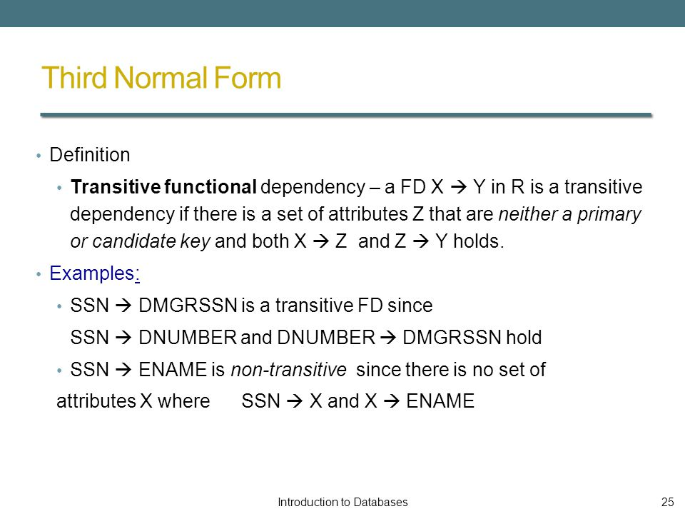 Third Normal Form Definition Transitive functional dependency – a FD X  Y in R is a transitive dependency if there is a set of attributes Z that are neither a primary or candidate key and both X  Z and Z  Y holds.