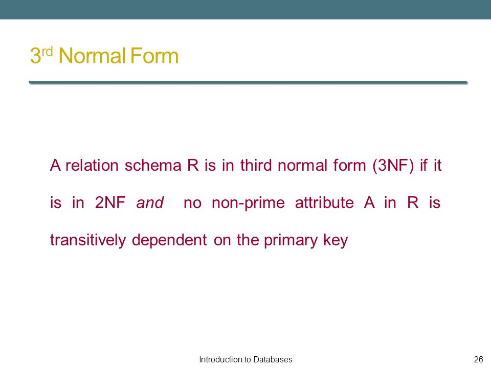 3 rd Normal Form A relation schema R is in third normal form (3NF) if it is in 2NF and no non-prime attribute A in R is transitively dependent on the primary key Introduction to Databases26