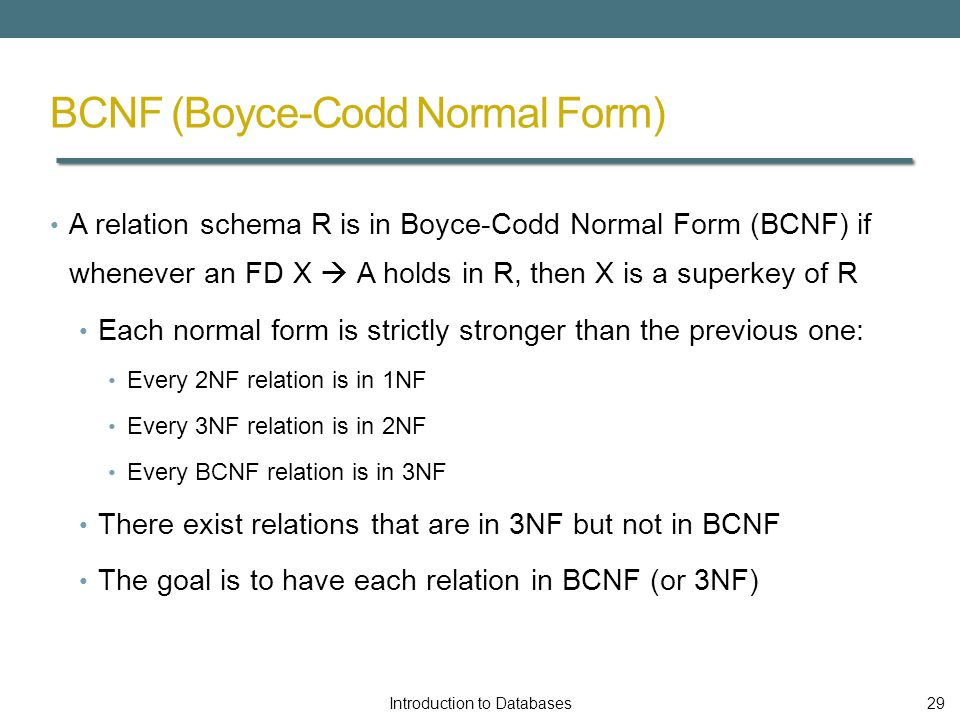 BCNF (Boyce-Codd Normal Form) A relation schema R is in Boyce-Codd Normal Form (BCNF) if whenever an FD X  A holds in R, then X is a superkey of R Each normal form is strictly stronger than the previous one: Every 2NF relation is in 1NF Every 3NF relation is in 2NF Every BCNF relation is in 3NF There exist relations that are in 3NF but not in BCNF The goal is to have each relation in BCNF (or 3NF) Introduction to Databases29