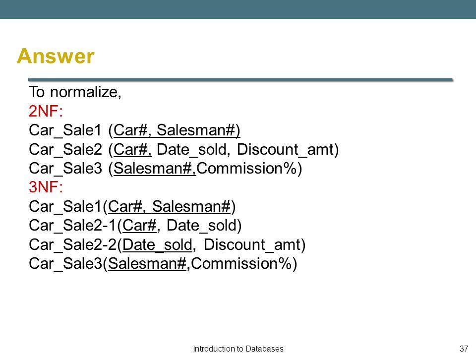 To normalize, 2NF: Car_Sale1 (Car#, Salesman#) Car_Sale2 (Car#, Date_sold, Discount_amt) Car_Sale3 (Salesman#,Commission%) 3NF: Car_Sale1(Car#, Salesman#) Car_Sale2-1(Car#, Date_sold) Car_Sale2-2(Date_sold, Discount_amt) Car_Sale3(Salesman#,Commission%) Introduction to Databases37 Answer