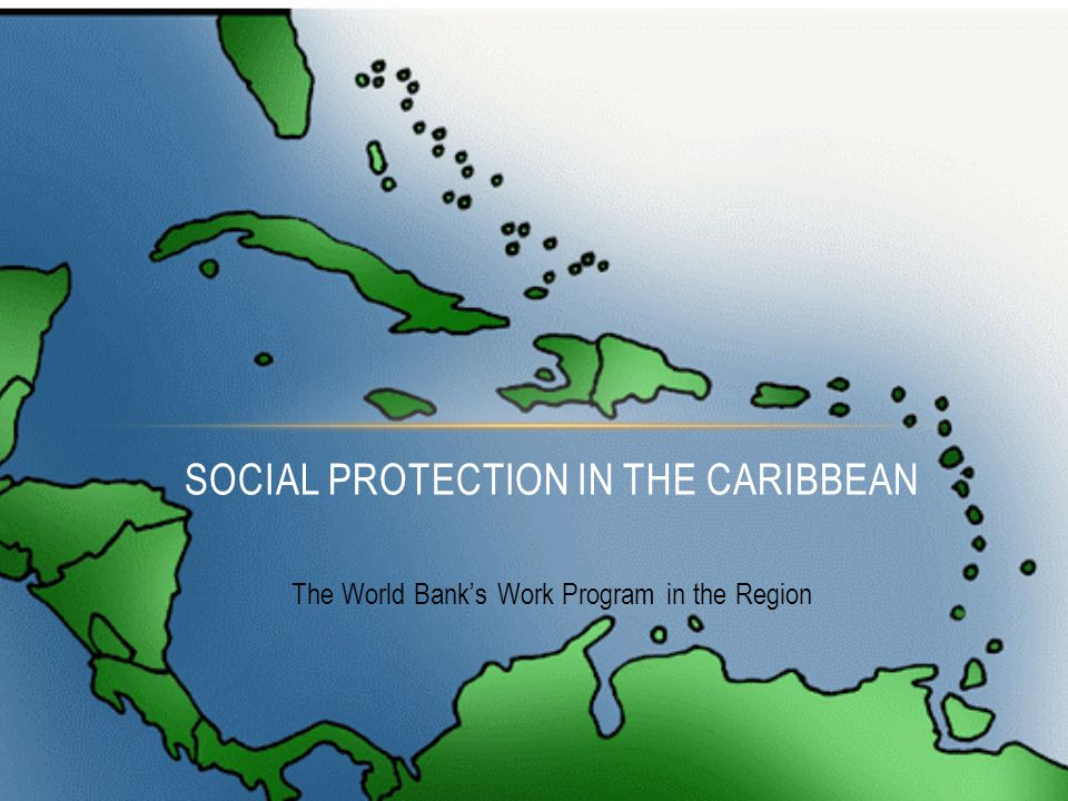 The World Bank's Work Program in the Region SOCIAL PROTECTION IN THE CARIBBEAN