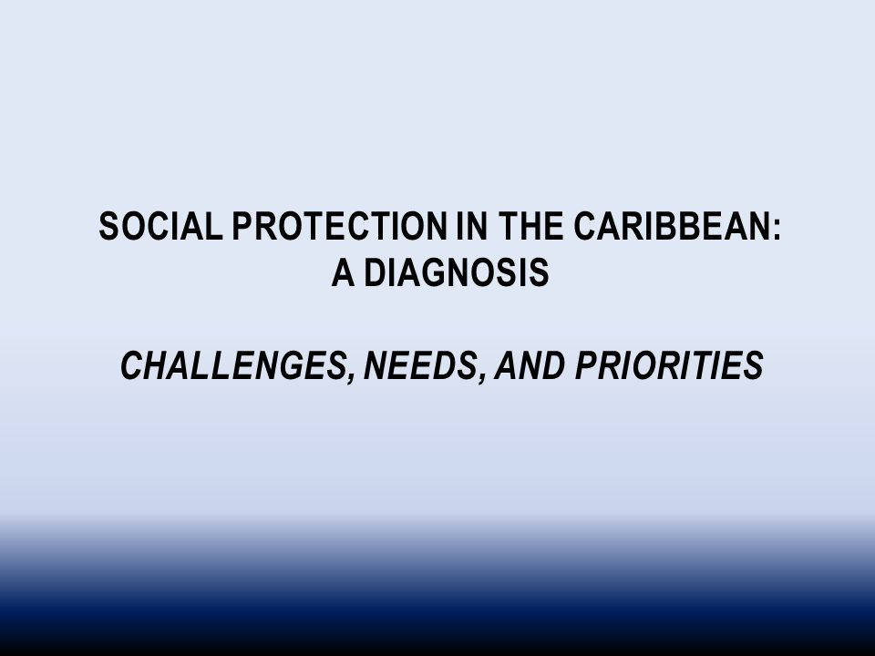 SOCIAL PROTECTION IN THE CARIBBEAN: A DIAGNOSIS CHALLENGES, NEEDS, AND PRIORITIES