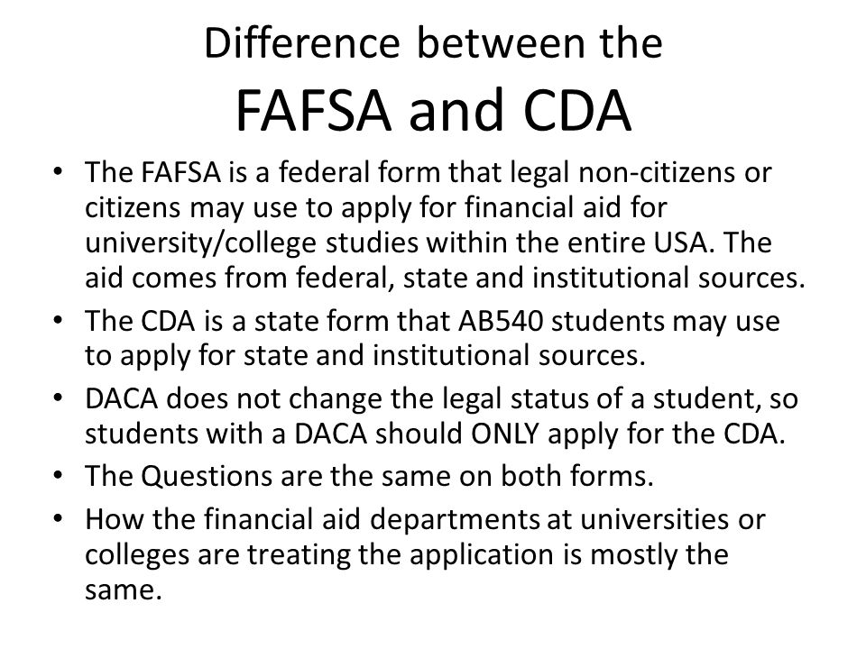 Difference between the FAFSA and CDA The FAFSA is a federal form that legal non-citizens or citizens may use to apply for financial aid for university/college studies within the entire USA.