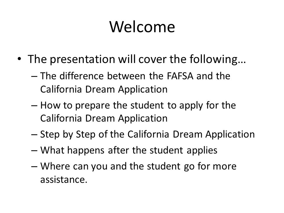 Welcome The presentation will cover the following… – The difference between the FAFSA and the California Dream Application – How to prepare the student to apply for the California Dream Application – Step by Step of the California Dream Application – What happens after the student applies – Where can you and the student go for more assistance.