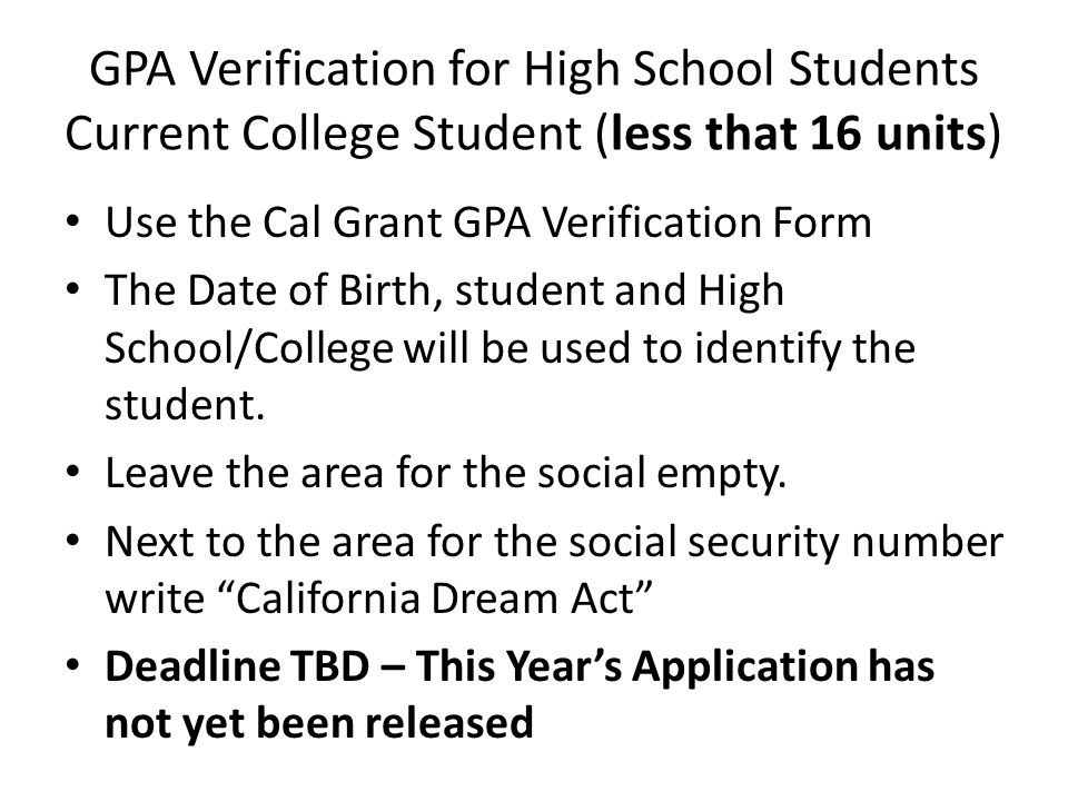 GPA Verification for High School Students Current College Student (less that 16 units) Use the Cal Grant GPA Verification Form The Date of Birth, student and High School/College will be used to identify the student.