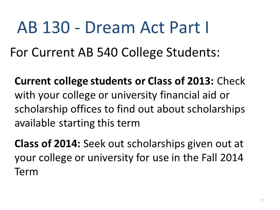 AB 130 - Dream Act Part I For Current AB 540 College Students: Current college students or Class of 2013: Check with your college or university financial aid or scholarship offices to find out about scholarships available starting this term Class of 2014: Seek out scholarships given out at your college or university for use in the Fall 2014 Term 7