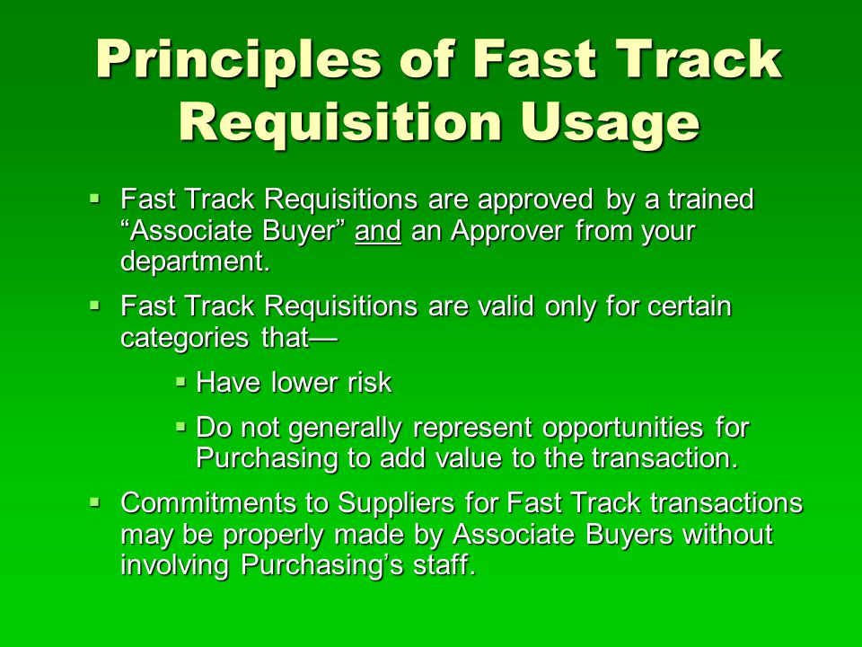Principles of Fast Track Requisition Usage  Fast Track Requisitions are approved by a trained Associate Buyer and an Approver from your department.