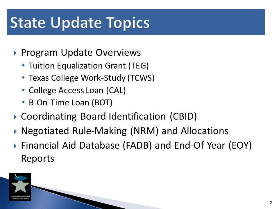  Program Update Overviews Tuition Equalization Grant (TEG) Texas College Work-Study (TCWS) College Access Loan (CAL) B-On-Time Loan (BOT)  Coordinat
