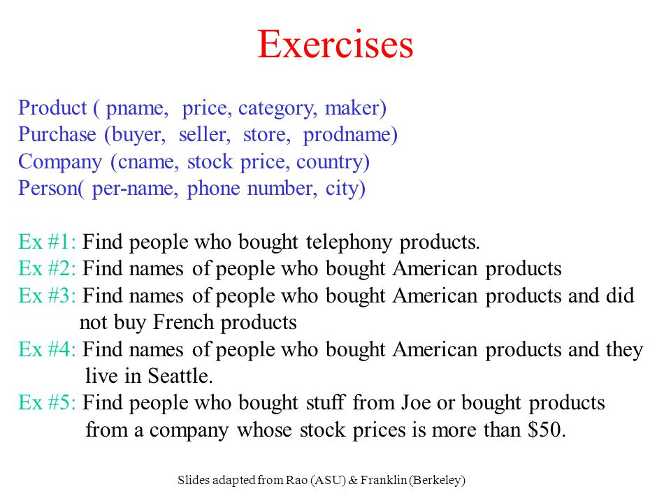 Slides adapted from Rao (ASU) & Franklin (Berkeley) Exercises Product ( pname, price, category, maker) Purchase (buyer, seller, store, prodname) Compa