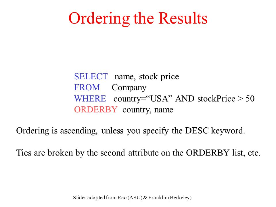 "Slides adapted from Rao (ASU) & Franklin (Berkeley) Ordering the Results SELECT name, stock price FROM Company WHERE country=""USA"" AND stockPrice > 50"