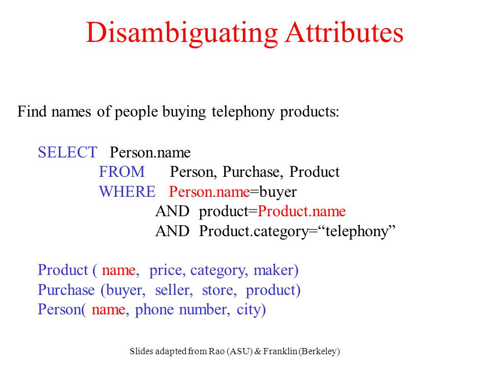 Slides adapted from Rao (ASU) & Franklin (Berkeley) Disambiguating Attributes SELECT Person.name FROM Person, Purchase, Product WHERE Person.name=buye