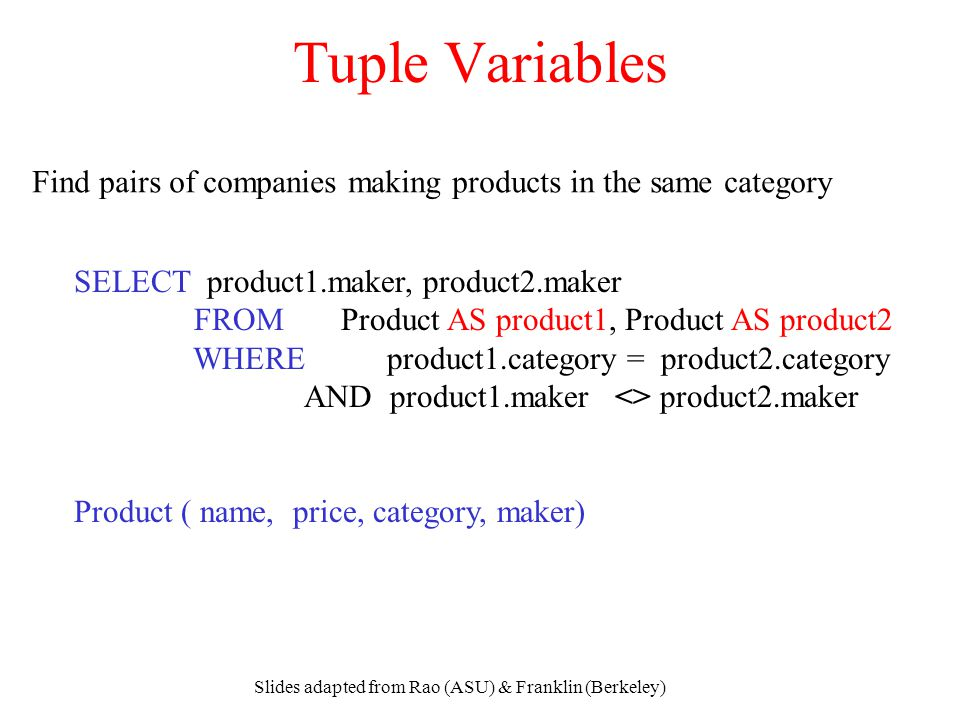 Slides adapted from Rao (ASU) & Franklin (Berkeley) Tuple Variables SELECT product1.maker, product2.maker FROM Product AS product1, Product AS product