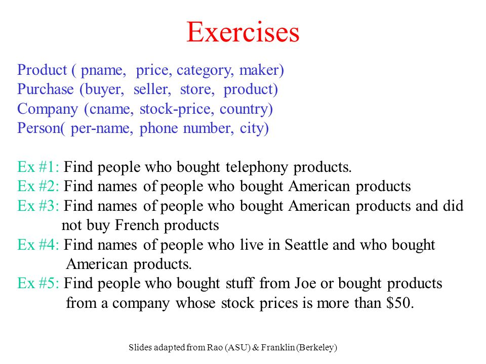 Slides adapted from Rao (ASU) & Franklin (Berkeley) Exercises Product ( pname, price, category, maker) Purchase (buyer, seller, store, product) Compan