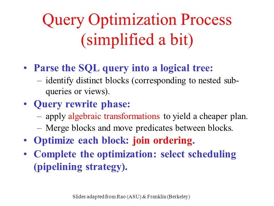 Slides adapted from Rao (ASU) & Franklin (Berkeley) Query Optimization Process (simplified a bit) Parse the SQL query into a logical tree: –identify d