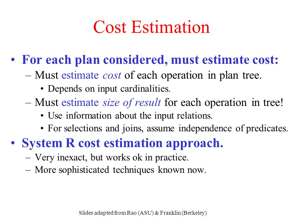 Slides adapted from Rao (ASU) & Franklin (Berkeley) Cost Estimation For each plan considered, must estimate cost: –Must estimate cost of each operatio