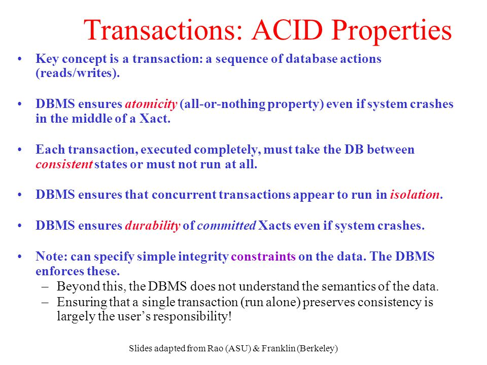 Slides adapted from Rao (ASU) & Franklin (Berkeley) Transactions: ACID Properties Key concept is a transaction: a sequence of database actions (reads/