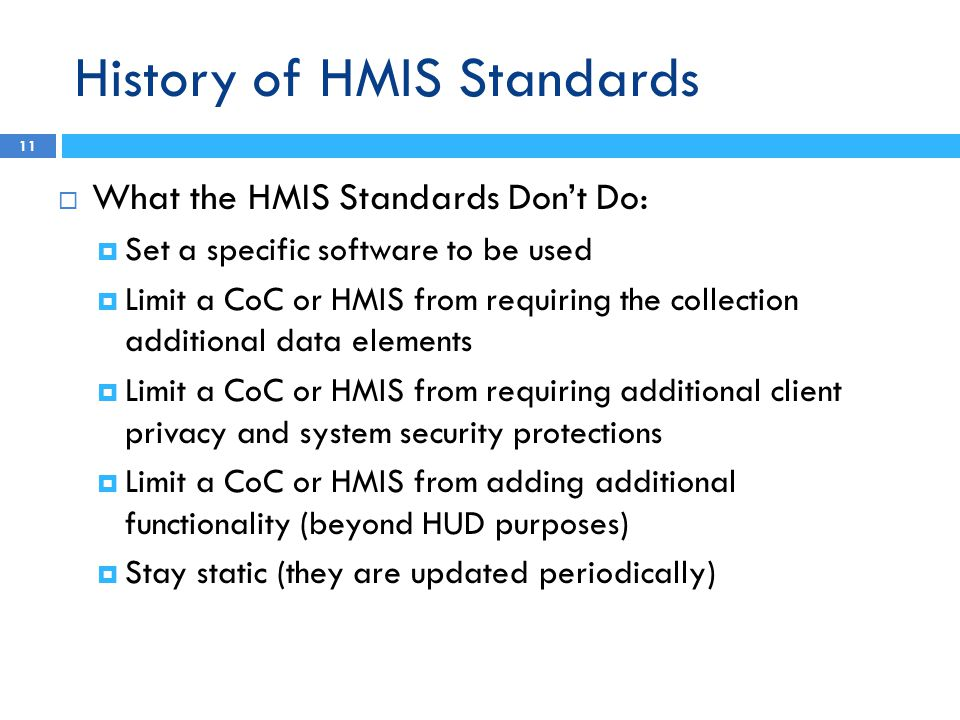 History of HMIS Standards  What the HMIS Standards Don't Do:  Set a specific software to be used  Limit a CoC or HMIS from requiring the collection additional data elements  Limit a CoC or HMIS from requiring additional client privacy and system security protections  Limit a CoC or HMIS from adding additional functionality (beyond HUD purposes)  Stay static (they are updated periodically) 11