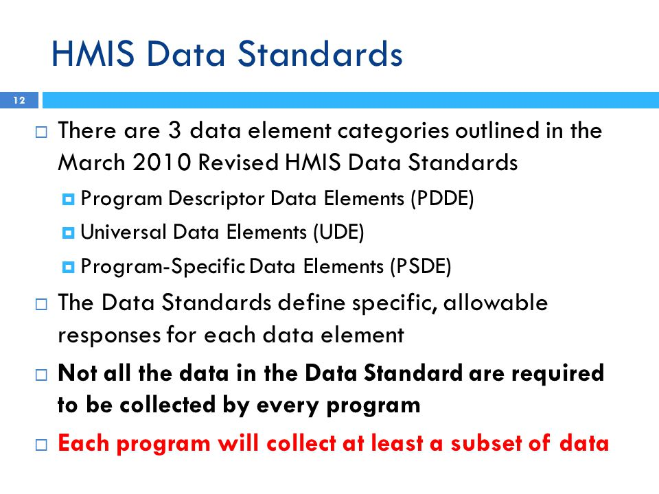 HMIS Data Standards  There are 3 data element categories outlined in the March 2010 Revised HMIS Data Standards  Program Descriptor Data Elements (PDDE)  Universal Data Elements (UDE)  Program-Specific Data Elements (PSDE)  The Data Standards define specific, allowable responses for each data element  Not all the data in the Data Standard are required to be collected by every program  Each program will collect at least a subset of data 12