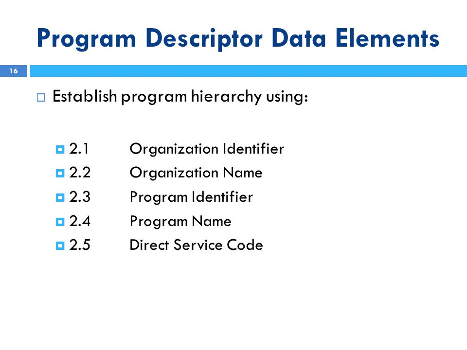 Program Descriptor Data Elements  Establish program hierarchy using:  2.1Organization Identifier  2.2Organization Name  2.3 Program Identifier  2.4Program Name  2.5Direct Service Code 16