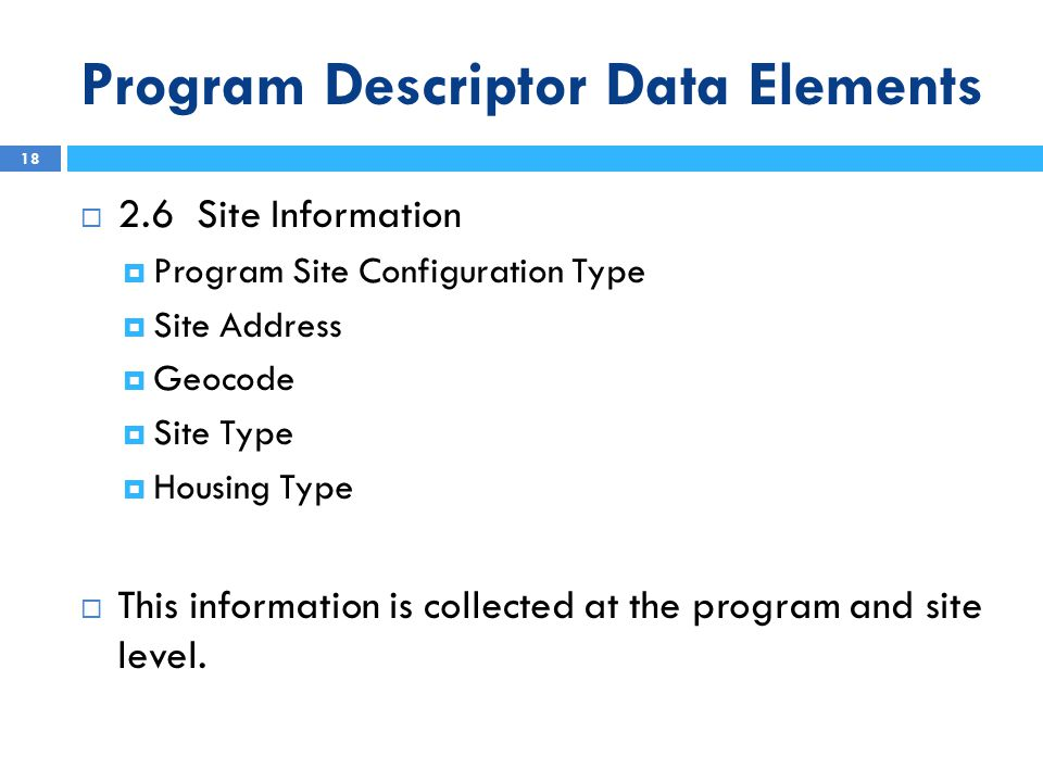 Program Descriptor Data Elements  2.6 Site Information  Program Site Configuration Type  Site Address  Geocode  Site Type  Housing Type  This information is collected at the program and site level.