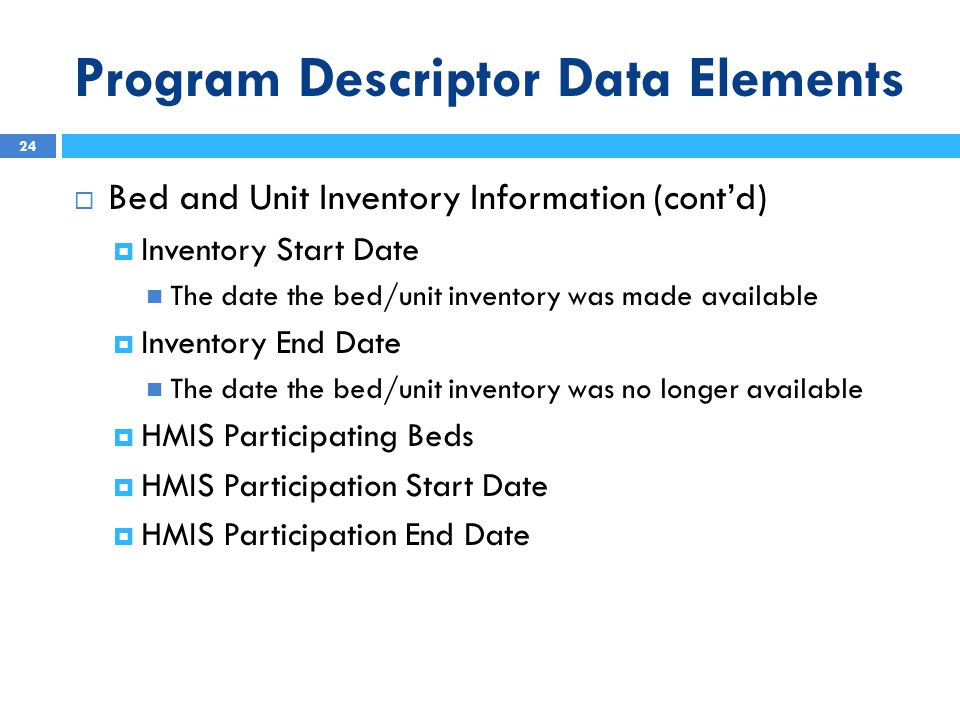 Program Descriptor Data Elements  Bed and Unit Inventory Information (cont'd)  Inventory Start Date The date the bed/unit inventory was made available  Inventory End Date The date the bed/unit inventory was no longer available  HMIS Participating Beds  HMIS Participation Start Date  HMIS Participation End Date 24
